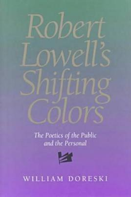 Robert Lowell's Shifting Colors: The Poetics Of The Public & The Personal (Hardback)