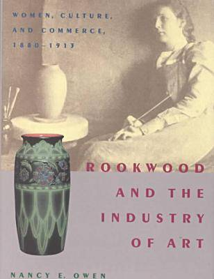 Rookwood and the Industry of Art: Women, Culture, and Commerce, 1880-1913 (Hardback)