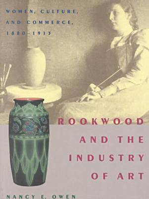 Rookwood and the Industry of Art: Women, Culture, and Commerce, 1880-1913 (Paperback)