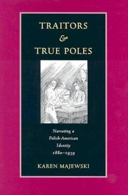 Traitors & True Poles: Narrating A Polish-American Identity, 1880-1939 - Polish and Polish American Studies (Hardback)