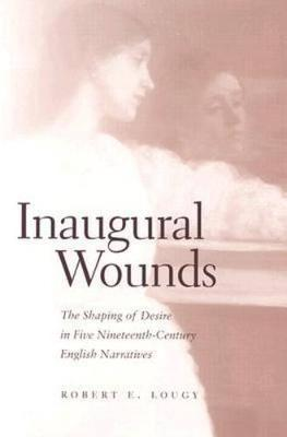 Inaugural Wounds: Shaping Of Desire In Five Nineteenth-Century (Hardback)