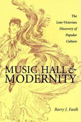 Music Hall and Modernity: The Late-Victorian Discovery of Popular Culture (Hardback)