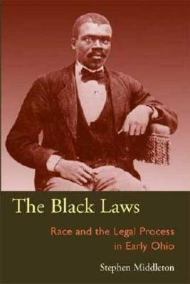 The Black Laws: Race and the Legal Process in Early Ohio - Law Society & Politics in the Midwest (Hardback)