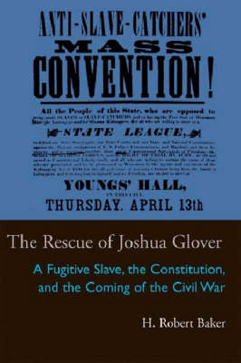 Rescue of Joshua Glover: A Fugitive Slave, the Constitution, and the Coming of the Civil War - Law Society & Politics in the Midwest (Hardback)