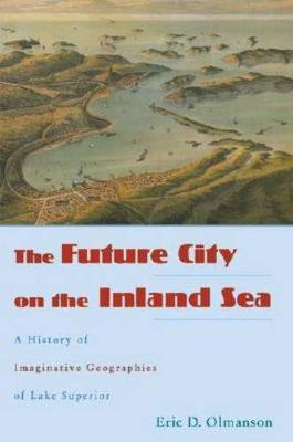 The Future City on the Inland Sea: A History of Imaginative Geographies of Lake Superior (Hardback)