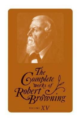The Complete Works of Robert Browning, Volume XV: With Variant Readings and Annotations - Complete Works Robert Browning (Hardback)