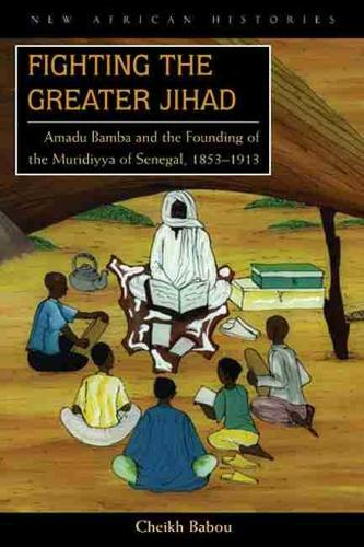 Fighting the Greater Jihad: Amadu Bamba and the Founding of the Muridiyya of Senegal, 1853-1913 - New African Histories (Paperback)