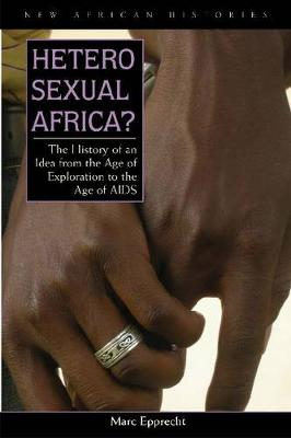 Heterosexual Africa?: The History of an Idea from the Age of Exploration to the Age of AIDS - New African Histories (Paperback)