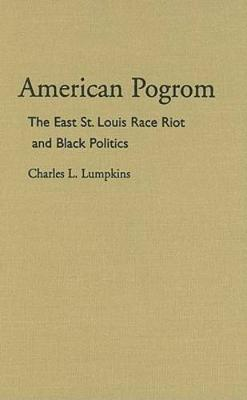American Pogrom: The East St. Louis Race Riot and Black Politics - Law Society & Politics in the Midwest (Hardback)