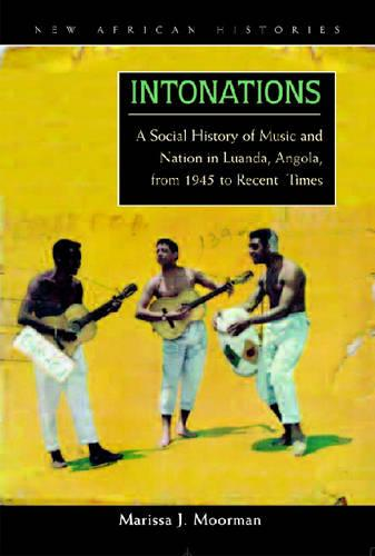 Intonations: A Social History of Music and Nation in Luanda, Angola, from 1945 to Recent Times - New African Histories