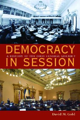 Democracy in Session: A History of the Ohio General Assembly - Law Society & Politics in the Midwest (Hardback)