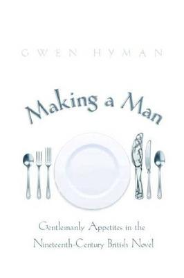 Making a Man: Gentlemanly Appetites in the Nineteenth-Century British Novel (Paperback)