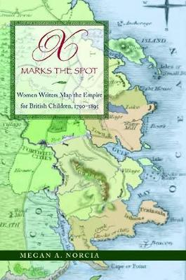 X Marks the Spot: Women Writers Map the Empire for British Children, 1790-1895 (Hardback)