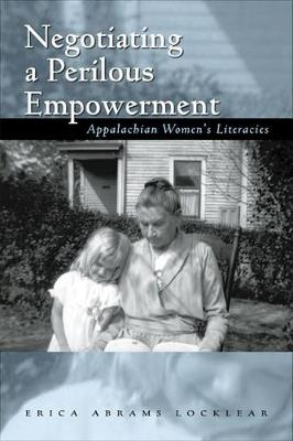 Negotiating a Perilous Empowerment: Appalachian Women's Literacies - Series in Race, Ethnicity, and Gender in Appalachia (Hardback)