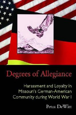 Degrees of Allegiance: Harassment and Loyalty in Missouri's German-American Community during World War I - Law Society & Politics in the Midwest (Hardback)
