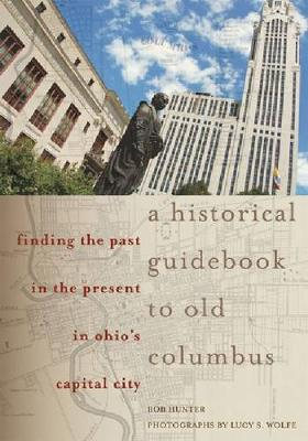 A Historical Guidebook to Old Columbus: Finding the Past in the Present in Ohio's Capital City (Paperback)