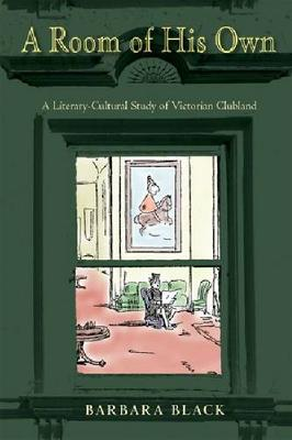 A Room of His Own: A Literary-Cultural Study of Victorian Clubland - Series in Victorian Studies (Hardback)