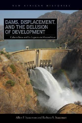 Dams, Displacement, and the Delusion of Development: Cahora Bassa and Its Legacies in Mozambique, 1965-2007 - New African Histories (Paperback)