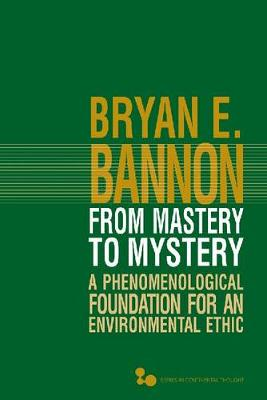 From Mastery to Mystery: A Phenomenological Foundation for an Environmental Ethic - Series in Continental Thought (Paperback)