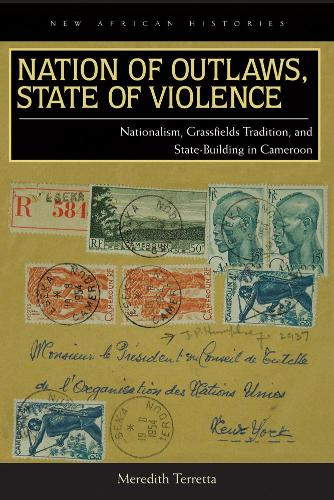Nation of Outlaws, State of Violence: Nationalism, Grassfields Tradition, and State Building in Cameroon (Paperback)
