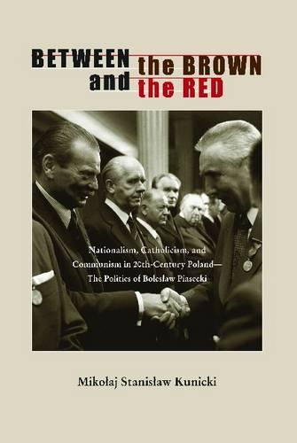 Between the Brown and the Red: Nationalism, Catholicism, and Communism in Twentieth-Century Poland-The Politics of Boleslaw Piasecki - Polish and Polish-American Studies Series (Paperback)