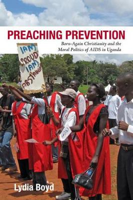 Preaching Prevention: Born-Again Christianity and the Moral Politics of AIDS in Uganda - Perspectives on Global Health (Hardback)