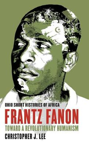 Frantz Fanon: Toward a Revolutionary Humanism - Ohio Short Histories of Africa (Paperback)
