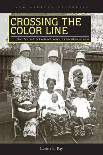 Crossing the Color Line: Race, Sex, and the Contested Politics of Colonialism in Ghana - New African Histories (Paperback)