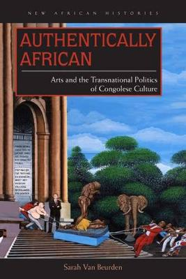 Authentically African: Arts and the Transnational Politics of Congolese Culture - New African Histories (Hardback)