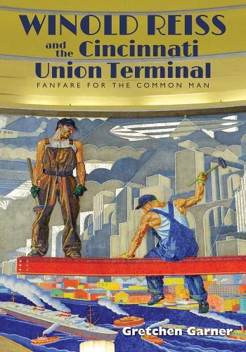 Winold Reiss and the Cincinnati Union Terminal: Fanfare for the Common Man (Hardback)