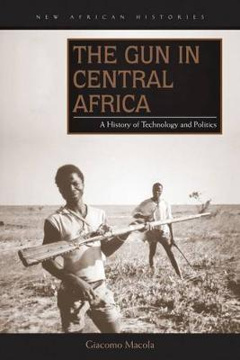 The Gun in Central Africa: A History of Technology and Politics - New African Histories (Hardback)