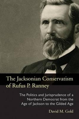 The Jacksonian Conservatism of Rufus P. Ranney: The Politics and Jurisprudence of a Northern Democrat from the Age of Jackson to the Gilded Age - Series on Law, Society, and Politics in the Midwest (Hardback)