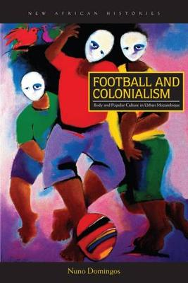 Football and Colonialism: Body and Popular Culture in Urban Mozambique - New African Histories (Hardback)