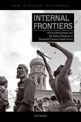 Internal Frontiers: African Nationalism and the Indian Diaspora in Twentieth-Century South Africa - New African Histories (Hardback)