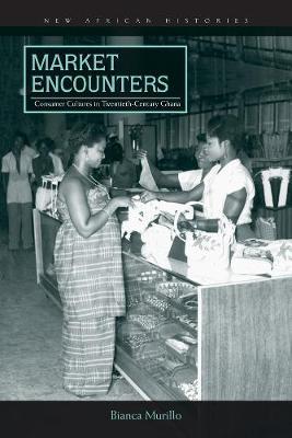 Market Encounters: Consumer Cultures in Twentieth-Century Ghana - New African Histories (Hardback)