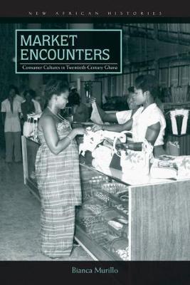 Market Encounters: Consumer Cultures in Twentieth-Century Ghana - New African Histories (Paperback)
