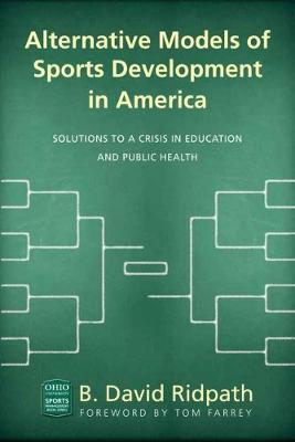 Alternative Models of Sports Development in America: Solutions to a Crisis in Education and Public Health - Ohio University Sport Management Series (Paperback)