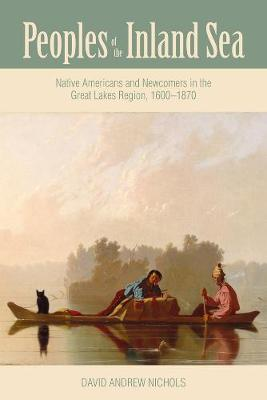Peoples of the Inland Sea: Native Americans and Newcomers in the Great Lakes Region, 1600-1870 - New Approaches to Midwestern Studies (Hardback)