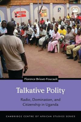 Talkative Polity: Radio, Domination, and Citizenship in Uganda - Cambridge Centre of African Studies Series (Hardback)
