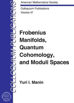 Frobenius Manifolds, Quantum Cohomology and Moduli Spaces - Colloquium Publications (Hardback)