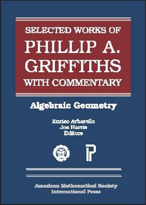 The Selected Works of Phillip A. Griffiths with Commentary: Algebraic Geometry - Collected Works (Hardback)
