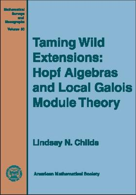 Taming Wild Extensions: Hopf Algebras and Local Galois Module Theory - Mathematical Surveys and Monographs (Hardback)
