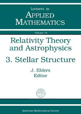 Relativity Theory and Astrophysics: Relativity Theory and Astrophysics, Volume 3; Stellar Structure Stellar Structure Volume 3 - Lectures in Applied Mathematics (Paperback)