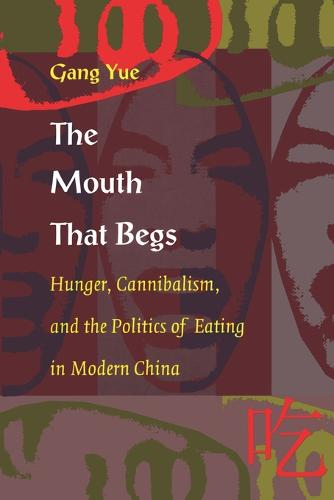 The Mouth That Begs: Hunger, Cannibalism, and the Politics of Eating in Modern China - Post-Contemporary Interventions (Paperback)