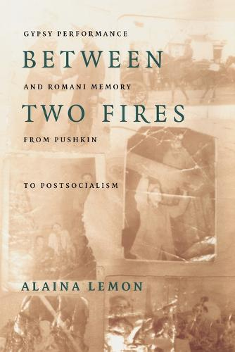 Between Two Fires: Gypsy Performance and Romani Memory from Pushkin to Post-Socialism (Paperback)
