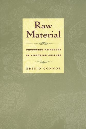 Raw Material: Producing Pathology in Victorian Culture - Body, Commodity, Text (Paperback)