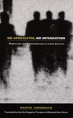 No Apocalypse, No Integration: Modernism and Postmodernism in Latin America - Post-Contemporary Interventions (Paperback)