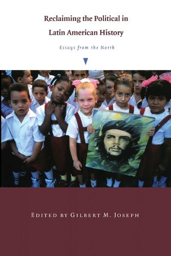 Reclaiming the Political in Latin American History: Essays from the North - American Encounters/Global Interactions (Paperback)