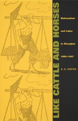 Like Cattle and Horses: Nationalism and Labor in Shanghai, 1895-1927 - Comparative and International Working-Class History (Paperback)