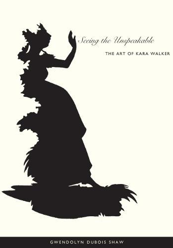 Seeing the Unspeakable: The Art of Kara Walker (Paperback)